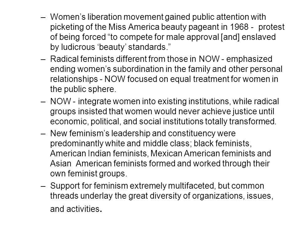 Women's liberation movement gained public attention with picketing of the Miss America beauty pageant in 1968 - protest of being forced to compete for male approval [and] enslaved by ludicrous 'beauty' standards.